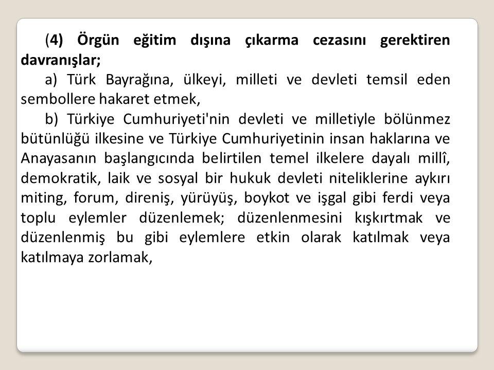 (4) Örgün eğitim dışına çıkarma cezasını gerektiren davranışlar; a) Türk Bayrağına, ülkeyi, milleti ve devleti temsil eden sembollere hakaret etmek, b