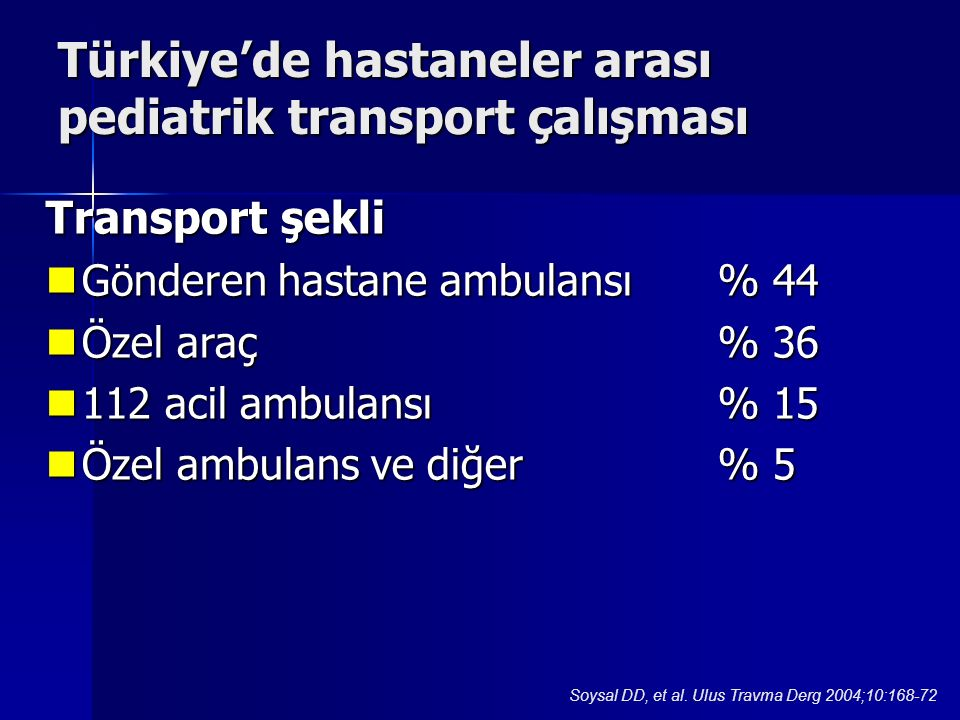 Transport şekli Gönderen hastane ambulansı% 44 Gönderen hastane ambulansı% 44 Özel araç% 36 Özel araç% 36 112 acil ambulansı% 15 112 acil ambulansı% 15 Özel ambulans ve diğer% 5 Özel ambulans ve diğer% 5 Türkiye'de hastaneler arası pediatrik transport çalışması Soysal DD, et al.