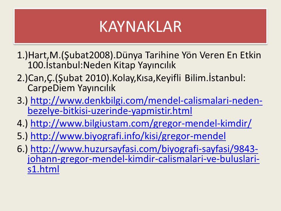 KAYNAKLAR 1.)Hart,M.(Şubat2008).Dünya Tarihine Yön Veren En Etkin 100.İstanbul:Neden Kitap Yayıncılık 2.)Can,Ç.(Şubat 2010).Kolay,Kısa,Keyifli Bilim.İstanbul: CarpeDiem Yayıncılık 3.) http://www.denkbilgi.com/mendel-calismalari-neden- bezelye-bitkisi-uzerinde-yapmistir.htmlhttp://www.denkbilgi.com/mendel-calismalari-neden- bezelye-bitkisi-uzerinde-yapmistir.html 4.) http://www.bilgiustam.com/gregor-mendel-kimdir/http://www.bilgiustam.com/gregor-mendel-kimdir/ 5.) http://www.biyografi.info/kisi/gregor-mendelhttp://www.biyografi.info/kisi/gregor-mendel 6.) http://www.huzursayfasi.com/biyografi-sayfasi/9843- johann-gregor-mendel-kimdir-calismalari-ve-buluslari- s1.htmlhttp://www.huzursayfasi.com/biyografi-sayfasi/9843- johann-gregor-mendel-kimdir-calismalari-ve-buluslari- s1.html