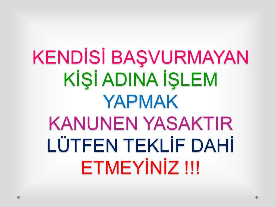 KENDİSİ BAŞVURMAYAN KİŞİ ADINA İŞLEM YAPMAK KANUNEN YASAKTIR LÜTFEN TEKLİF DAHİ ETMEYİNİZ !!!