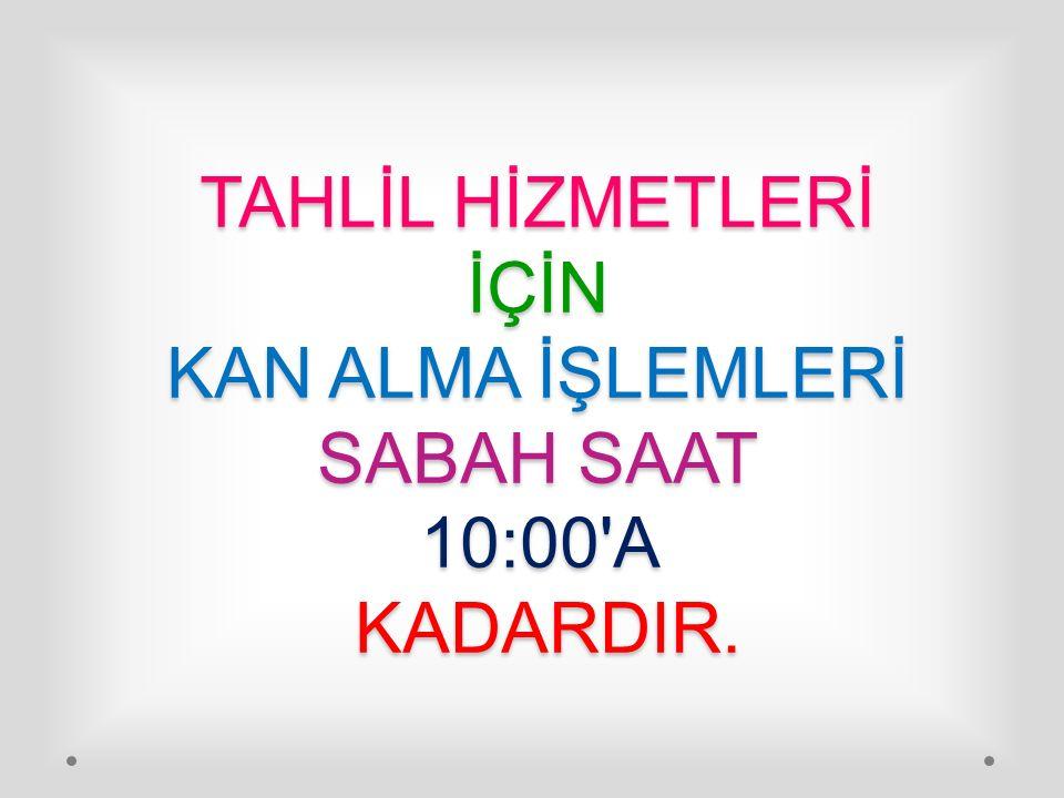 TAHLİL HİZMETLERİ İÇİN KAN ALMA İŞLEMLERİ SABAH SAAT 10:00'A KADARDIR.