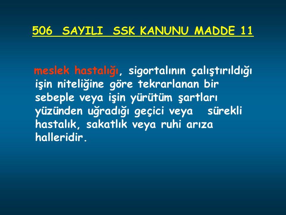 506 SAYILI SSK KANUNU MADDE 11 meslek hastalığı, sigortalının çalıştırıldığı işin niteliğine göre tekrarlanan bir sebeple veya işin yürütüm şartları yüzünden uğradığı geçici veya sürekli hastalık, sakatlık veya ruhi arıza halleridir.