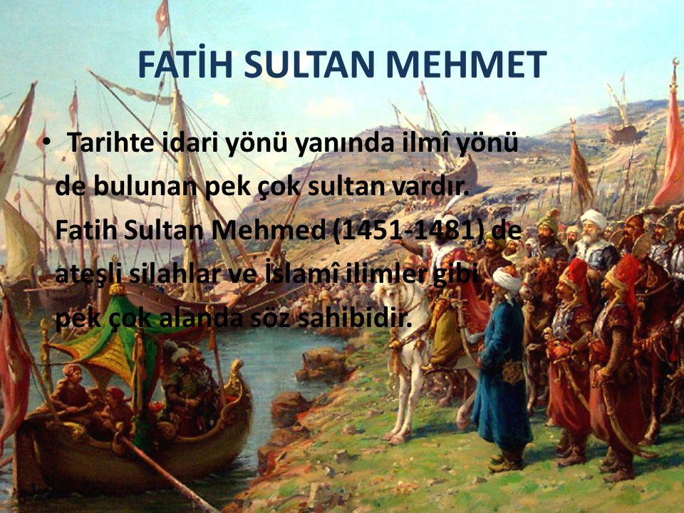 FATİH SULTAN MEHMET Tarihte idari yönü yanında ilmî yönü de bulunan pek çok sultan vardır. Fatih Sultan Mehmed (1451-1481) de ateşli silahlar ve İslam