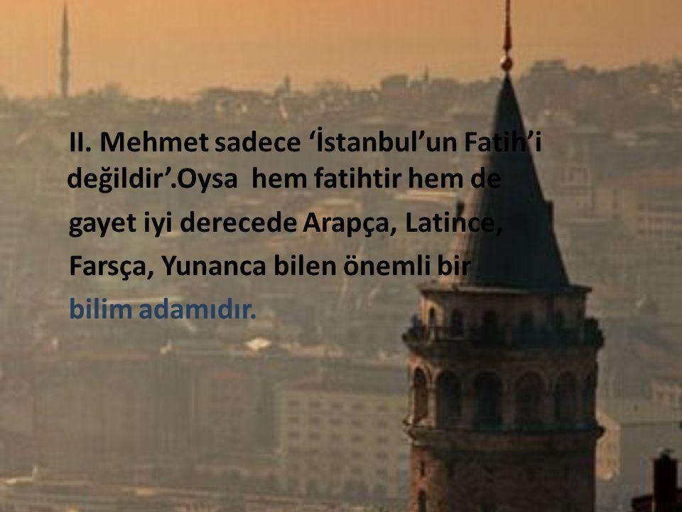 II. Mehmet sadece 'İstanbul'un Fatih'i değildir'.Oysa hem fatihtir hem de gayet iyi derecede Arapça, Latince, Farsça, Yunanca bilen önemli bir bilim a
