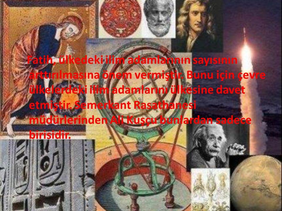 Fatih, ülkedeki ilim adamlarının sayısının arttırılmasına önem vermiştir. Bunu için çevre ülkelerdeki ilim adamlarını ülkesine davet etmiştir. Semerka