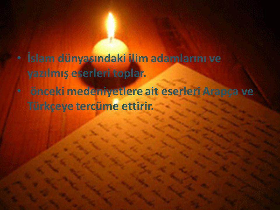 İslam dünyasındaki ilim adamlarını ve yazılmış eserleri toplar. önceki medeniyetlere ait eserleri Arapça ve Türkçeye tercüme ettirir.