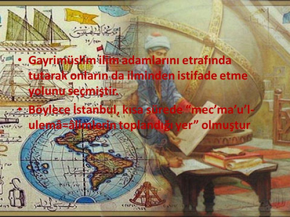 """Gayrimüslim ilim adamlarını etrafında tutarak onların da ilminden istifade etme yolunu seçmiştir. Böylece İstanbul, kısa sürede """"mec'ma'u'l- ulemâ=âli"""