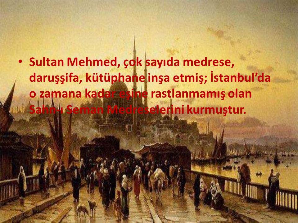 Sultan Mehmed, çok sayıda medrese, daruşşifa, kütüphane inşa etmiş; İstanbul'da o zamana kadar eşine rastlanmamış olan Sahn-ı Seman Medreselerini kurm
