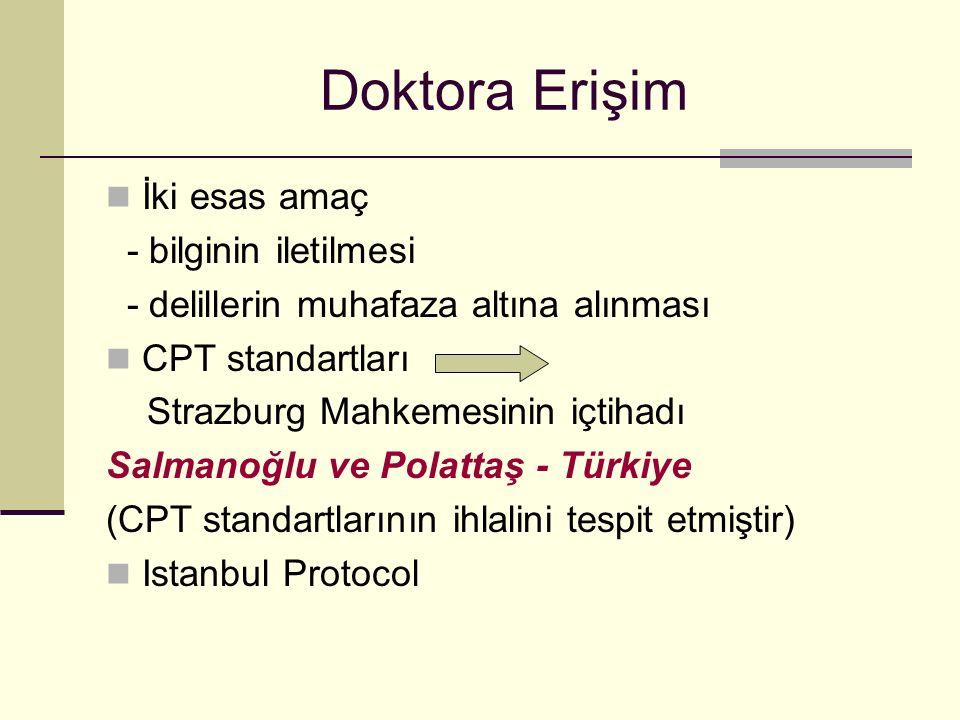 Doktora Erişim İki esas amaç - bilginin iletilmesi - delillerin muhafaza altına alınması CPT standartları Strazburg Mahkemesinin içtihadı Salmanoğlu ve Polattaş - Türkiye (CPT standartlarının ihlalini tespit etmiştir) Istanbul Protocol