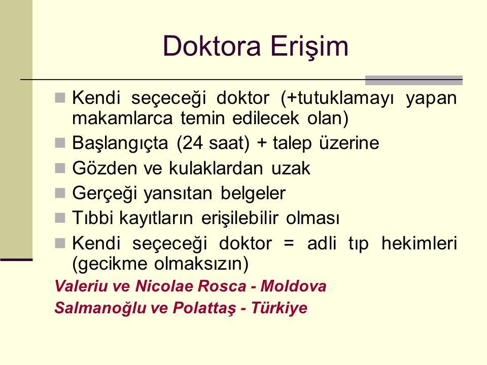 Doktora Erişim Kendi seçeceği doktor (+tutuklamayı yapan makamlarca temin edilecek olan) Başlangıçta (24 saat) + talep üzerine Gözden ve kulaklardan uzak Gerçeği yansıtan belgeler Tıbbi kayıtların erişilebilir olması Kendi seçeceği doktor = adli tıp hekimleri (gecikme olmaksızın) Valeriu ve Nicolae Rosca - Moldova Salmanoğlu ve Polattaş - Türkiye