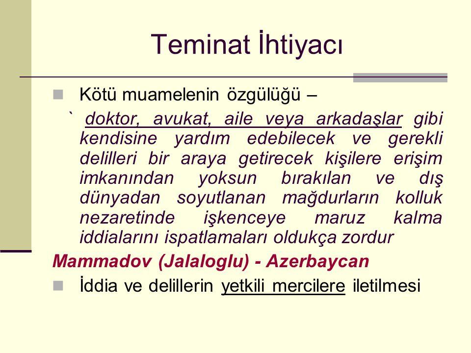 Teminat İhtiyacı Kötü muamelenin özgülüğü – ` doktor, avukat, aile veya arkadaşlar gibi kendisine yardım edebilecek ve gerekli delilleri bir araya getirecek kişilere erişim imkanından yoksun bırakılan ve dış dünyadan soyutlanan mağdurların kolluk nezaretinde işkenceye maruz kalma iddialarını ispatlamaları oldukça zordur Mammadov (Jalaloglu) - Azerbaycan İddia ve delillerin yetkili mercilere iletilmesi