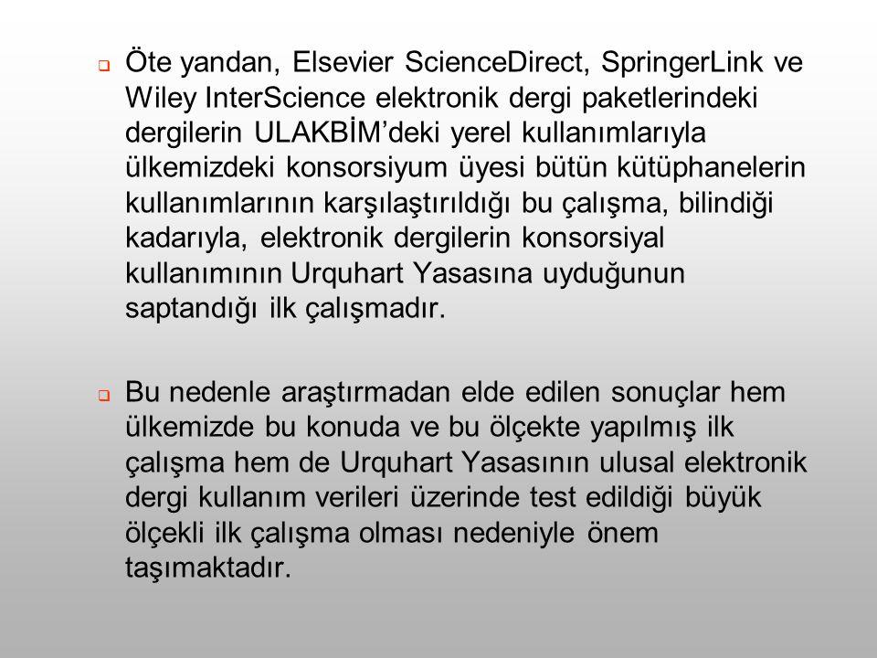  Öte yandan, Elsevier ScienceDirect, SpringerLink ve Wiley InterScience elektronik dergi paketlerindeki dergilerin ULAKBİM'deki yerel kullanımlarıyla ülkemizdeki konsorsiyum üyesi bütün kütüphanelerin kullanımlarının karşılaştırıldığı bu çalışma, bilindiği kadarıyla, elektronik dergilerin konsorsiyal kullanımının Urquhart Yasasına uyduğunun saptandığı ilk çalışmadır.