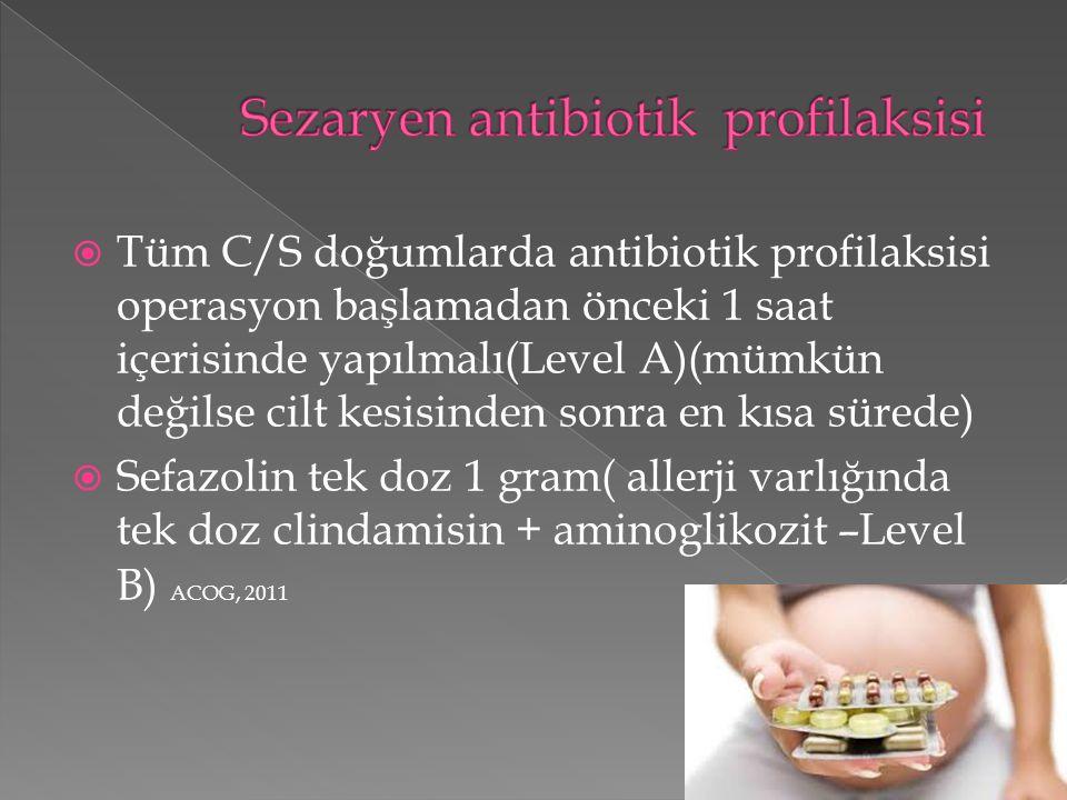  Tüm C/S doğumlarda antibiotik profilaksisi operasyon başlamadan önceki 1 saat içerisinde yapılmalı(Level A)(mümkün değilse cilt kesisinden sonra en kısa sürede)  Sefazolin tek doz 1 gram( allerji varlığında tek doz clindamisin + aminoglikozit –Level B) ACOG, 2011