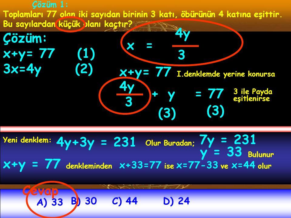 Çözüm 1: Toplamları 77 olan iki sayıdan birinin 3 katı, öbürünün 4 katına eşittir. Bu sayılardan küçük olanı kaçtır? A) 33 B) 30C) 44D) 24 Çözüm: x+y=