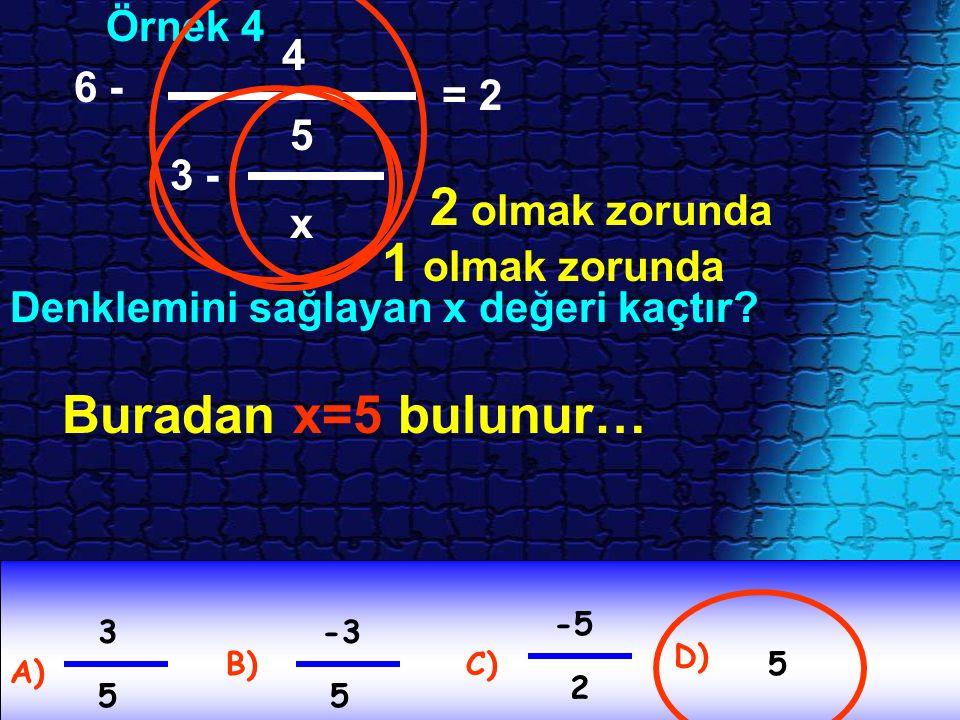 Örnek 4 Denklemini sağlayan x değeri kaçtır? A) D) C)B) 6 - 4 3 - 5 x = 2 5 -5 2 -3 5 3 5 2 olmak zorunda 1 olmak zorunda Buradan x=5 bulunur…