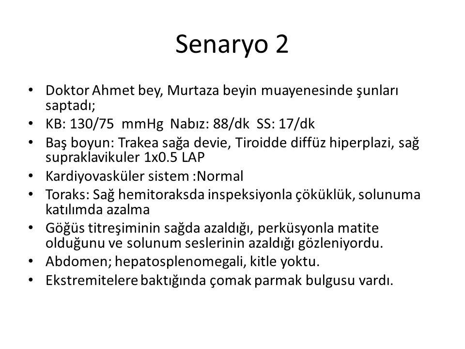 Senaryo 2 Doktor Ahmet bey, Murtaza beyin muayenesinde şunları saptadı; KB: 130/75 mmHg Nabız: 88/dk SS: 17/dk Baş boyun: Trakea sağa devie, Tiroidde