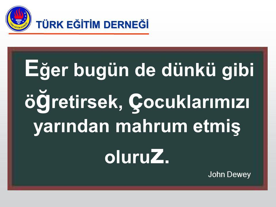 E ğer bugün de dünkü gibi ö ğ retirsek, ç ocuklarımızı yarından mahrum etmiş oluru z. John Dewey TÜRK EĞİTİM DERNEĞİ