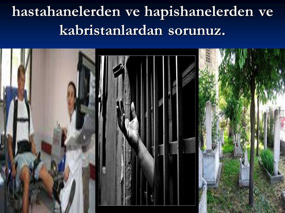 hastahanelerden ve hapishanelerden ve kabristanlardan sorunuz.