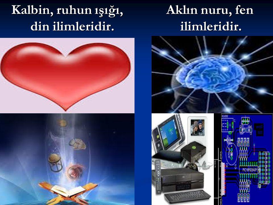Kalbin, ruhun ışığı, din ilimleridir. Aklın nuru, fen ilimleridir.