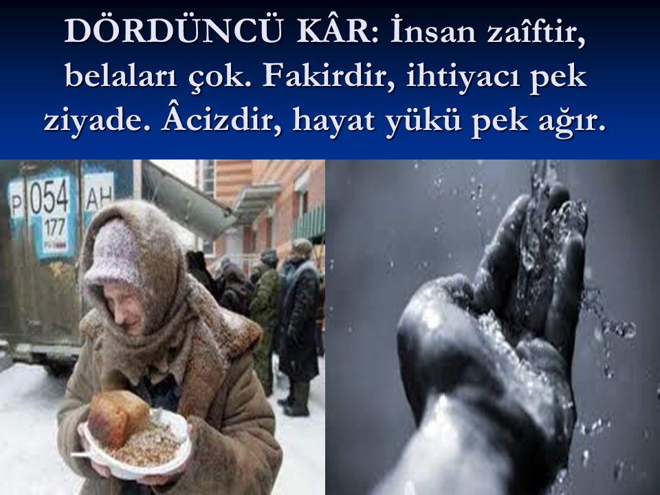 DÖRDÜNCÜ KÂR: İnsan zaîftir, belaları çok.Fakirdir, ihtiyacı pek ziyade.