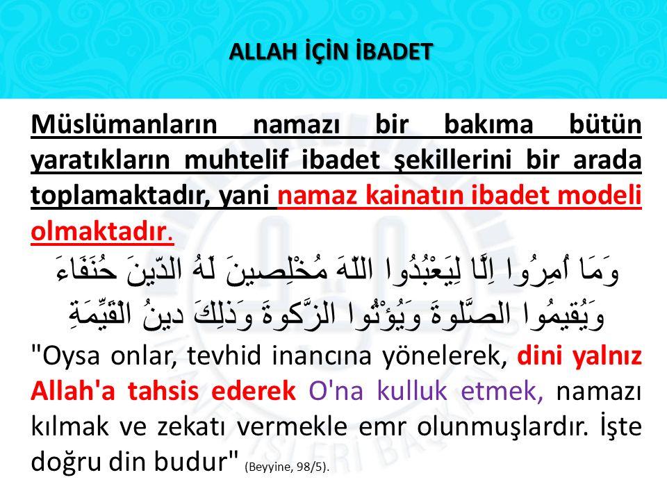 ALLAH İÇİN İBADET Müslümanların namazı bir bakıma bütün yaratıkların muhtelif ibadet şekillerini bir arada toplamaktadır, yani namaz kainatın ibadet m