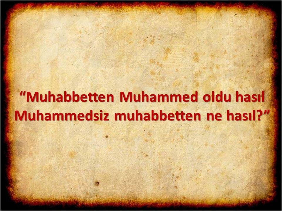 """""""Muhabbetten Muhammed oldu hasıl Muhammedsiz muhabbetten ne hasıl?"""""""