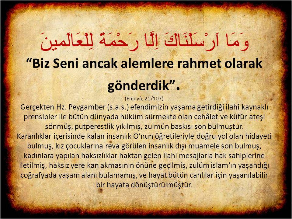 "وَمَا اَرْسَلْنَاكَ اِلَّا رَحْمَةً لِلْعَالَمينَ ""Biz Seni ancak alemlere rahmet olarak gönderdik"". (Enbiyâ, 21/107) Gerçekten Hz. Peygamber (s.a.s.)"