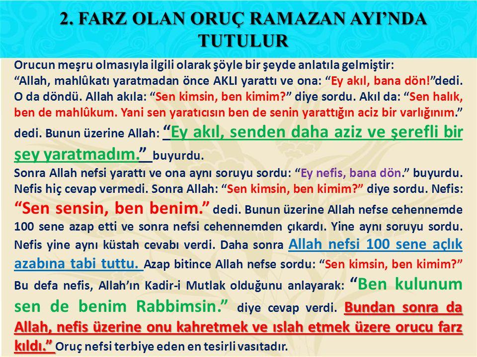 """Orucun meşru olmasıyla ilgili olarak şöyle bir şeyde anlatıla gelmiştir: """"Allah, mahlûkatı yaratmadan önce AKLI yarattı ve ona: """"Ey akıl, bana dön!""""de"""