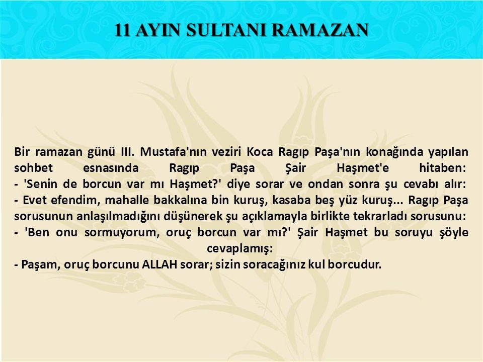 Bir ramazan günü III. Mustafa'nın veziri Koca Ragıp Paşa'nın konağında yapılan sohbet esnasında Ragıp Paşa Şair Haşmet'e hitaben: - 'Senin de borcun v