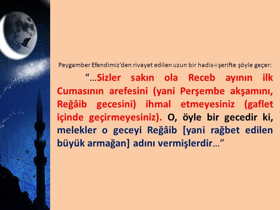 Peygamber Efendimiz'den rivayet edilen uzun bir hadis-i şerifte şöyle geçer: …Sizler sakın ola Receb ayının ilk Cumasının arefesini (yani Perşembe akşamını, Reğâib gecesini) ihmal etmeyesiniz (gaflet içinde geçirmeyesiniz).