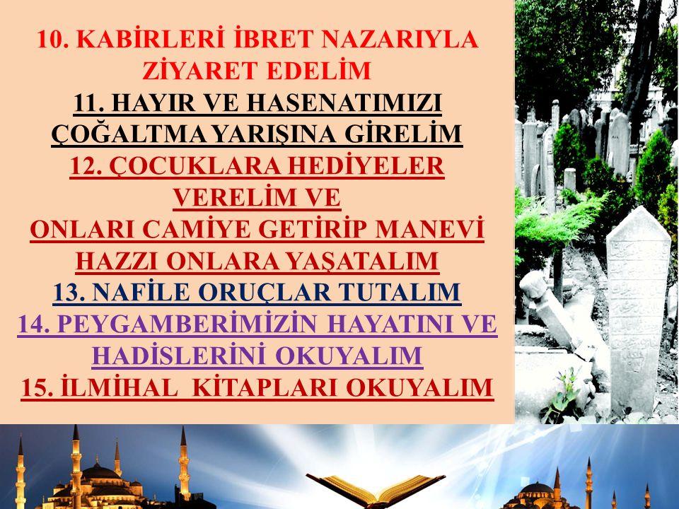 10.KABİRLERİ İBRET NAZARIYLA ZİYARET EDELİM 11.