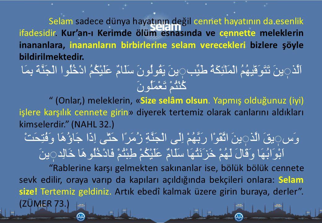 Selam sadece dünya hayatının değil cennet hayatının da esenlik ifadesidir. Kur'an-ı Kerimde ölüm esnasında ve cennette meleklerin inananlara, inananla