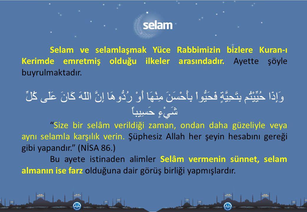Selam ve selamlaşmak Yüce Rabbimizin bizlere Kuran-ı Kerimde emretmiş olduğu ilkeler arasındadır. Ayette şöyle buyrulmaktadır. وَإِذَا حُيِّيْتُم بِتَ