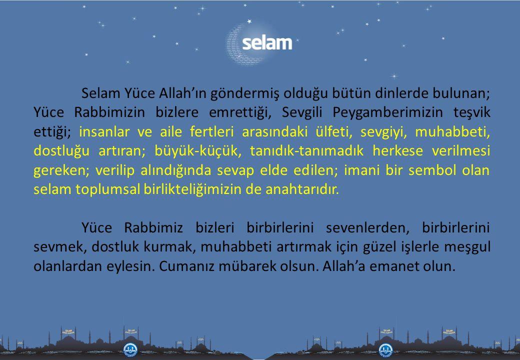 Selam Yüce Allah'ın göndermiş olduğu bütün dinlerde bulunan; Yüce Rabbimizin bizlere emrettiği, Sevgili Peygamberimizin teşvik ettiği; insanlar ve ail