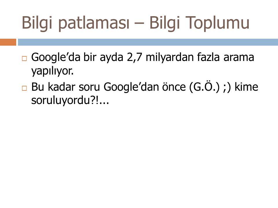 Bilgi patlaması – Bilgi Toplumu  Google'da bir ayda 2,7 milyardan fazla arama yapılıyor.  Bu kadar soru Google'dan önce (G.Ö.) ;) kime soruluyordu?!