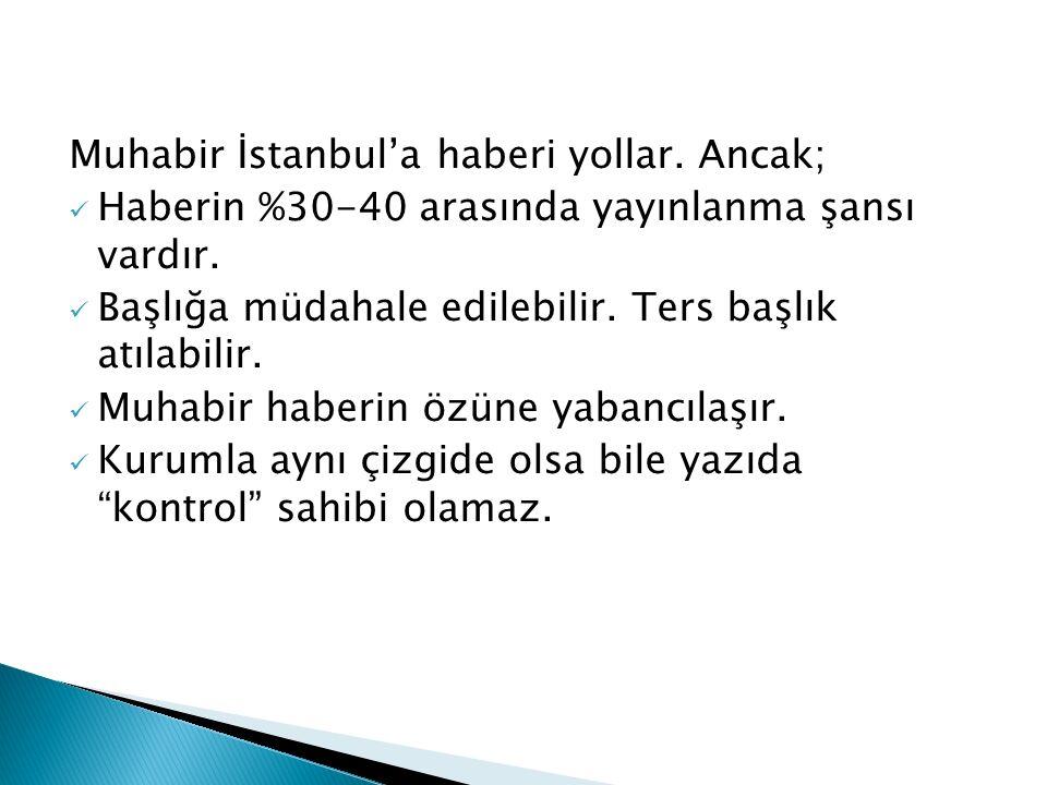 Muhabir İstanbul'a haberi yollar. Ancak; Haberin %30-40 arasında yayınlanma şansı vardır. Başlığa müdahale edilebilir. Ters başlık atılabilir. Muhabir