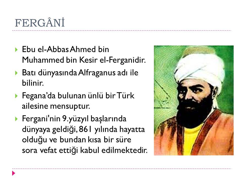 FERGÂNİ  Ebu el-Abbas Ahmed bin Muhammed bin Kesir el-Ferganidir.  Batı dünyasında Alfraganus adı ile bilinir.  Fegana'da bulunan ünlü bir Türk ail