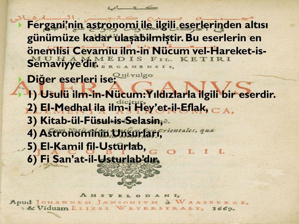  Fergani'nin astronomi ile ilgili eserlerinden altısı günümüze kadar ulaşabilmiştir. Bu eserlerin en önemlisi Cevamiu ilm-in Nücum vel-Hareket-is- S