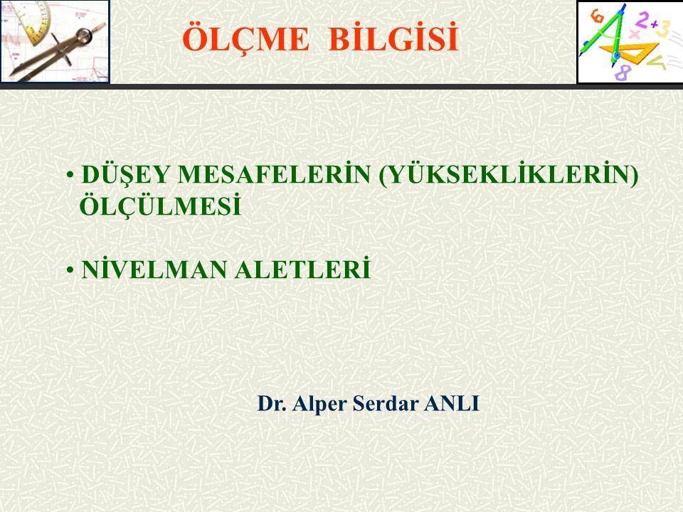 Dr. Alper Serdar ANLI DÜŞEY MESAFELERİN (YÜKSEKLİKLERİN) ÖLÇÜLMESİ NİVELMAN ALETLERİ ÖLÇME BİLGİSİ