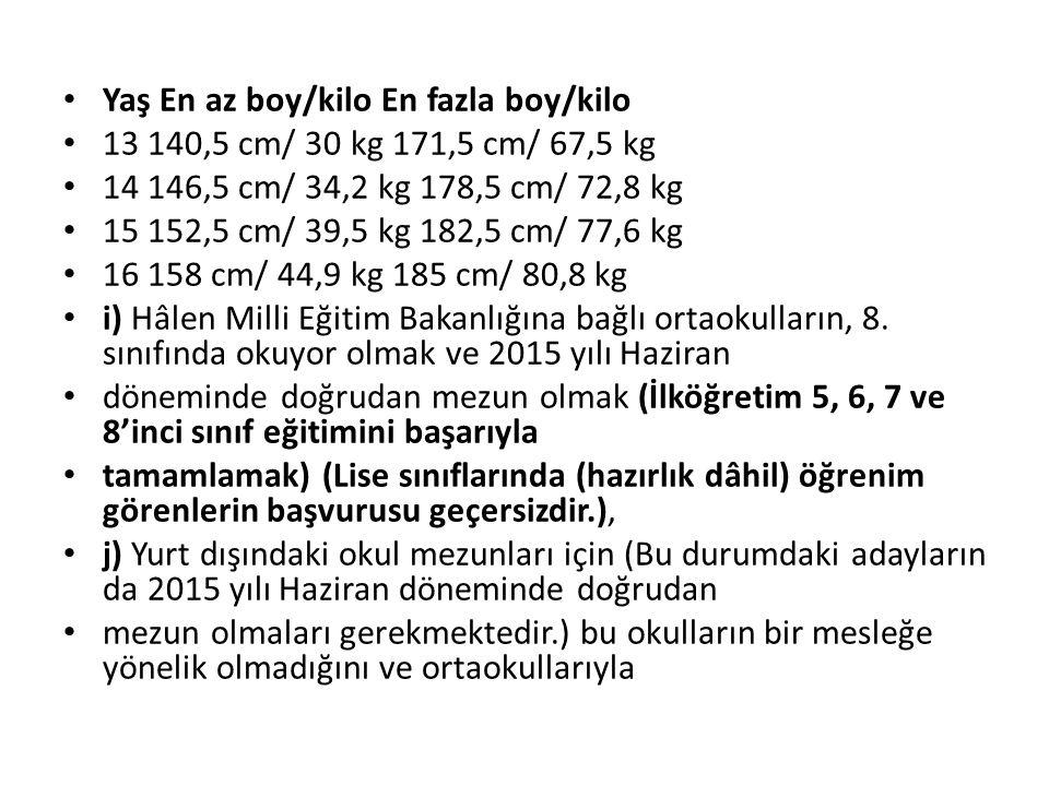 Yaş En az boy/kilo En fazla boy/kilo 13 140,5 cm/ 30 kg 171,5 cm/ 67,5 kg 14 146,5 cm/ 34,2 kg 178,5 cm/ 72,8 kg 15 152,5 cm/ 39,5 kg 182,5 cm/ 77,6 kg 16 158 cm/ 44,9 kg 185 cm/ 80,8 kg i) Hâlen Milli Eğitim Bakanlığına bağlı ortaokulların, 8.