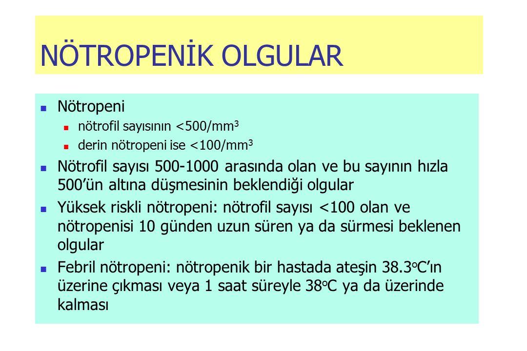 NÖTROPENİK OLGULAR Nötropeni nötrofil sayısının <500/mm 3 derin nötropeni ise <100/mm 3 Nötrofil sayısı 500-1000 arasında olan ve bu sayının hızla 500'ün altına düşmesinin beklendiği olgular Yüksek riskli nötropeni: nötrofil sayısı <100 olan ve nötropenisi 10 günden uzun süren ya da sürmesi beklenen olgular Febril nötropeni: nötropenik bir hastada ateşin 38.3 o C'ın üzerine çıkması veya 1 saat süreyle 38 o C ya da üzerinde kalması