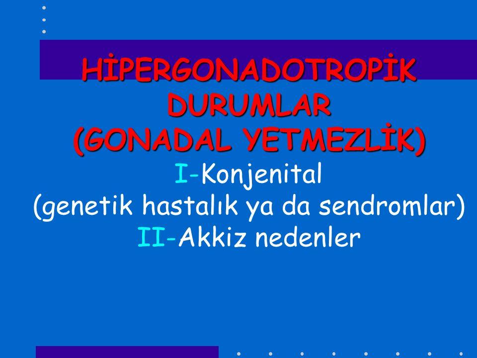 HİPERGONADOTROPİK DURUMLAR (GONADAL YETMEZLİK) HİPERGONADOTROPİK DURUMLAR (GONADAL YETMEZLİK) I-Konjenital (genetik hastalık ya da sendromlar) II-Akki