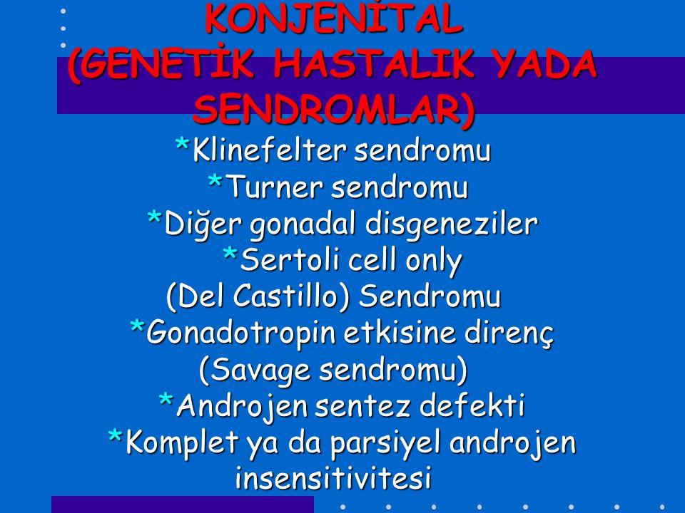 KONJENİTAL (GENETİK HASTALIK YADA SENDROMLAR) *Klinefelter sendromu *Turner sendromu *Diğer gonadal disgeneziler *Sertoli cell only (Del Castillo) Sen
