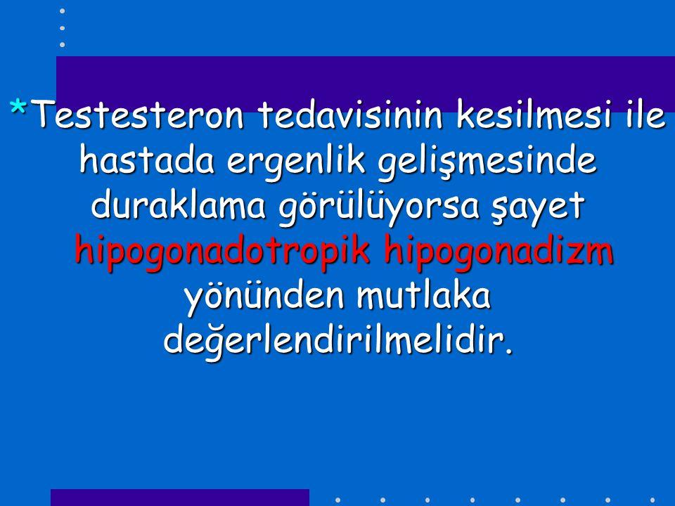 *Testesteron tedavisinin kesilmesi ile hastada ergenlik gelişmesinde duraklama görülüyorsa şayet hipogonadotropik hipogonadizm yönünden mutlaka değerl