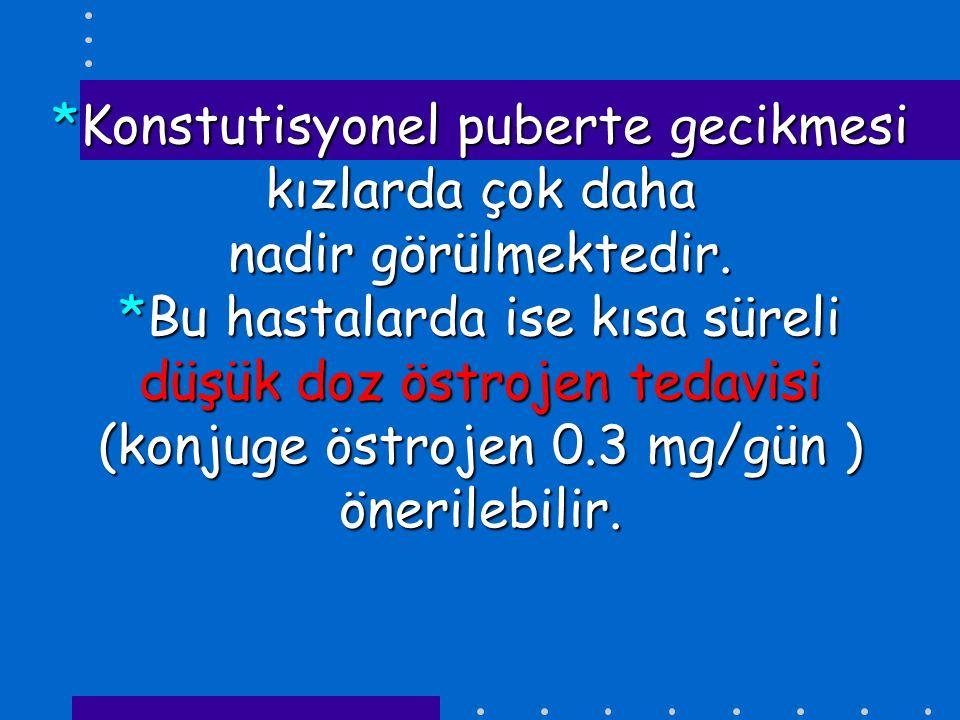 *Konstutisyonel puberte gecikmesi kızlarda çok daha nadir görülmektedir. *Bu hastalarda ise kısa süreli düşük doz östrojen tedavisi (konjuge östrojen