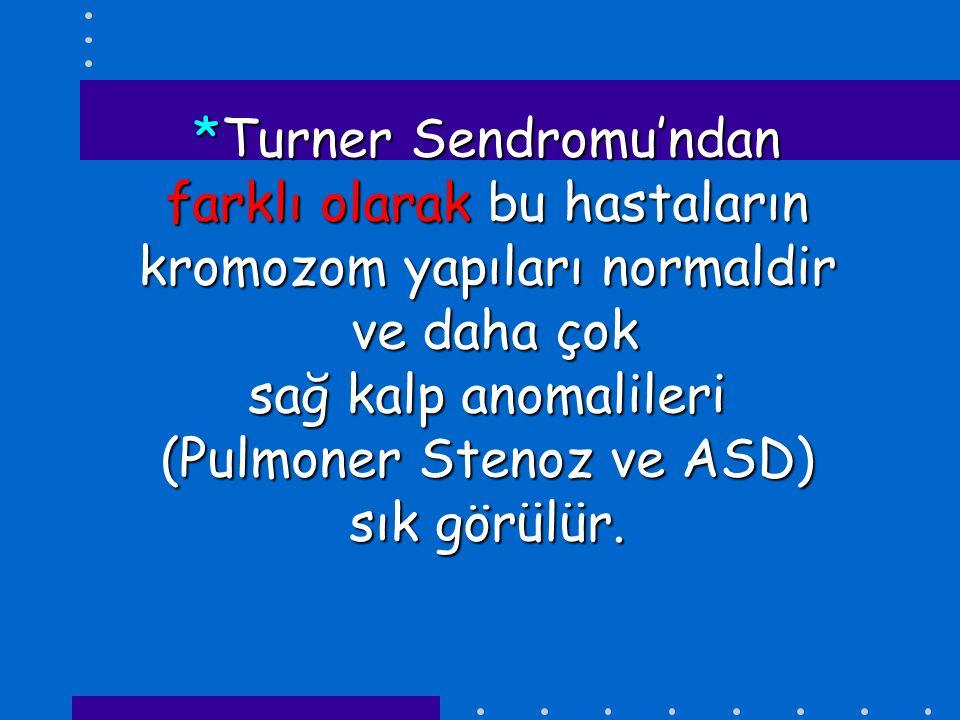 *Turner Sendromu'ndan farklı olarak bu hastaların kromozom yapıları normaldir ve daha çok sağ kalp anomalileri (Pulmoner Stenoz ve ASD) sık görülür.
