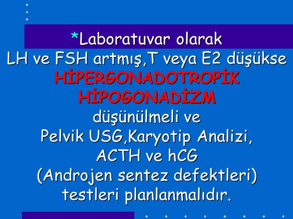 *Laboratuvar olarak LH ve FSH artmış,T veya E2 düşükse HİPERGONADOTROPİK HİPOGONADİZM düşünülmeli ve Pelvik USG,Karyotip Analizi, ACTH ve hCG (Androje