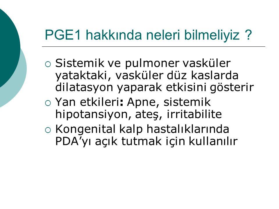 PGE1 hakkında neleri bilmeliyiz ?  Sistemik ve pulmoner vasküler yataktaki, vasküler düz kaslarda dilatasyon yaparak etkisini gösterir  Yan etkileri