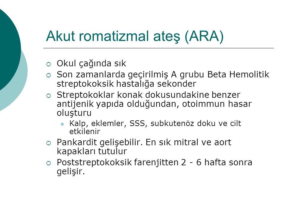 Akut romatizmal ateş (ARA)  Okul çağında sık  Son zamanlarda geçirilmiş A grubu Beta Hemolitik streptokoksik hastalığa sekonder  Streptokoklar kona