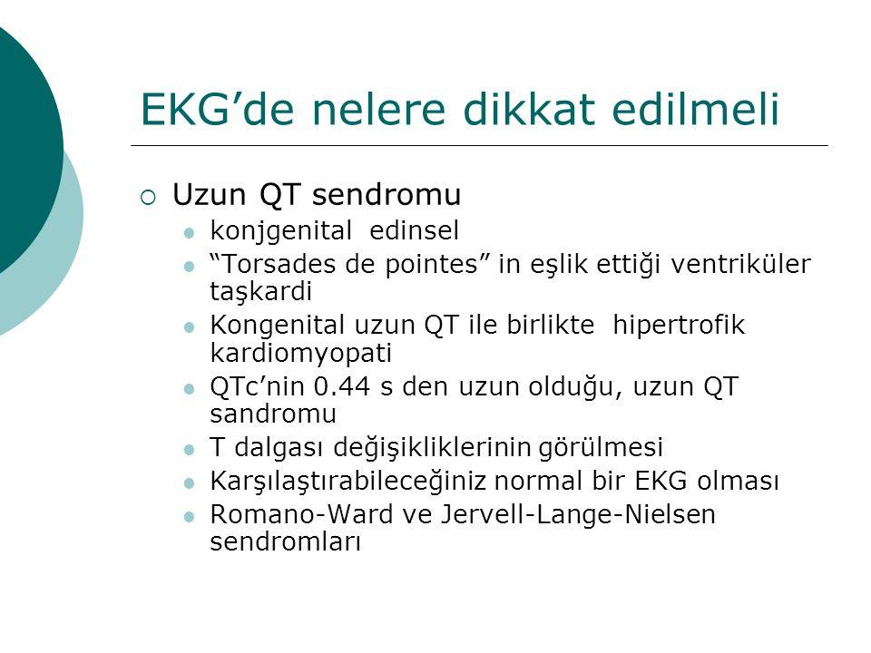 EKG'de nelere dikkat edilmeli  Uzun QT sendromu konjgenital edinsel Torsades de pointes in eşlik ettiği ventriküler taşkardi Kongenital uzun QT ile birlikte hipertrofik kardiomyopati QTc'nin 0.44 s den uzun olduğu, uzun QT sandromu T dalgası değişikliklerinin görülmesi Karşılaştırabileceğiniz normal bir EKG olması Romano-Ward ve Jervell-Lange-Nielsen sendromları
